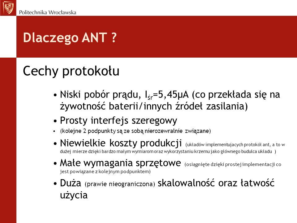 Dlaczego ANT ? Cechy protokołu Niski pobór prądu, I śr =5,45µA (co przekłada się na żywotność baterii/innych źródeł zasilania) Prosty interfejs szereg