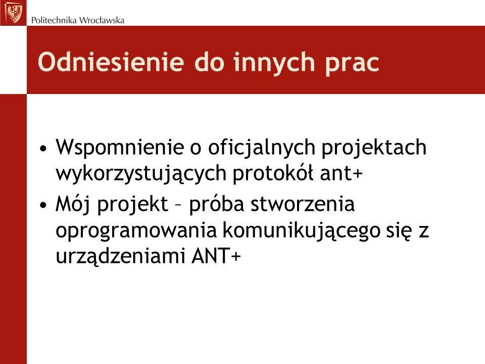 Odniesienie do innych prac Wspomnienie o oficjalnych projektach wykorzystujących protokół ant+ Mój projekt – próba stworzenia oprogramowania komunikującego się z urządzeniami ANT+