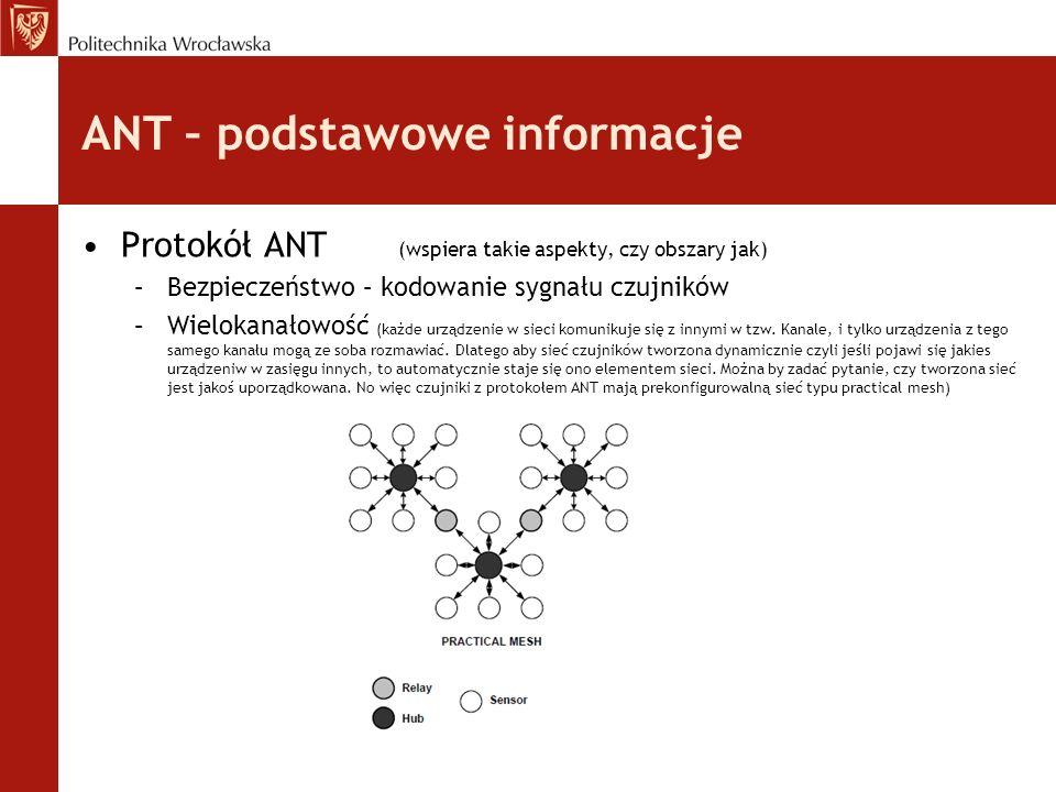 ANT – podstawowe informacje Protokół ANT (wspiera takie aspekty, czy obszary jak) –Bezpieczeństwo – kodowanie sygnału czujników –Wielokanałowość (każde urządzenie w sieci komunikuje się z innymi w tzw.