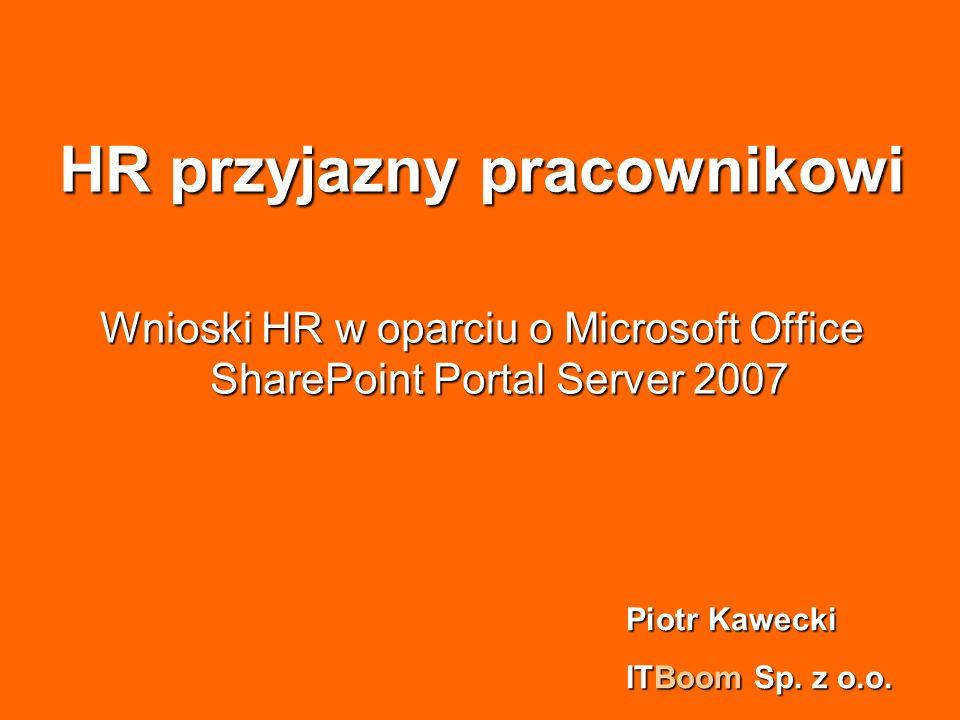 HR przyjazny pracownikowi Wnioski HR w oparciu o Microsoft Office SharePoint Portal Server 2007 Piotr Kawecki ITBoom Sp. z o.o.