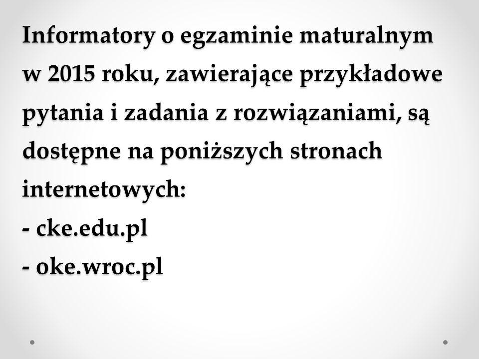 Informatory o egzaminie maturalnym w 2015 roku, zawierające przykładowe pytania i zadania z rozwiązaniami, są dostępne na poniższych stronach internet
