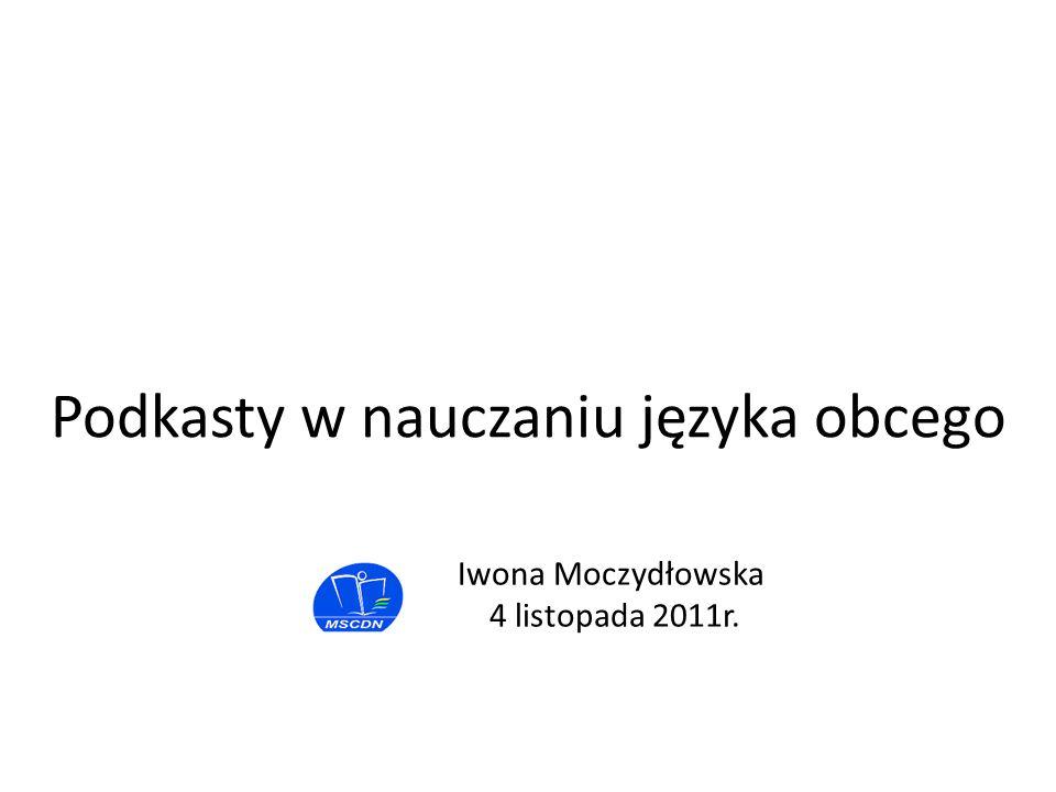 Iwona Moczydłowska 4 listopada 2011r. Podkasty w nauczaniu języka obcego