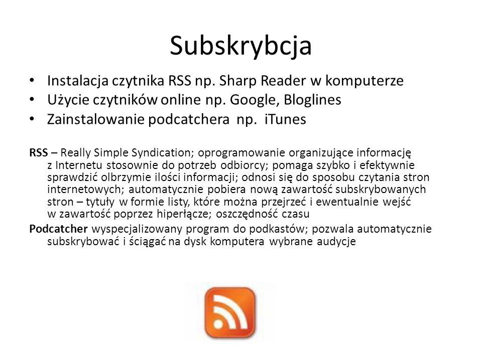 Subskrybcja Instalacja czytnika RSS np. Sharp Reader w komputerze Użycie czytników online np. Google, Bloglines Zainstalowanie podcatchera np. iTunes