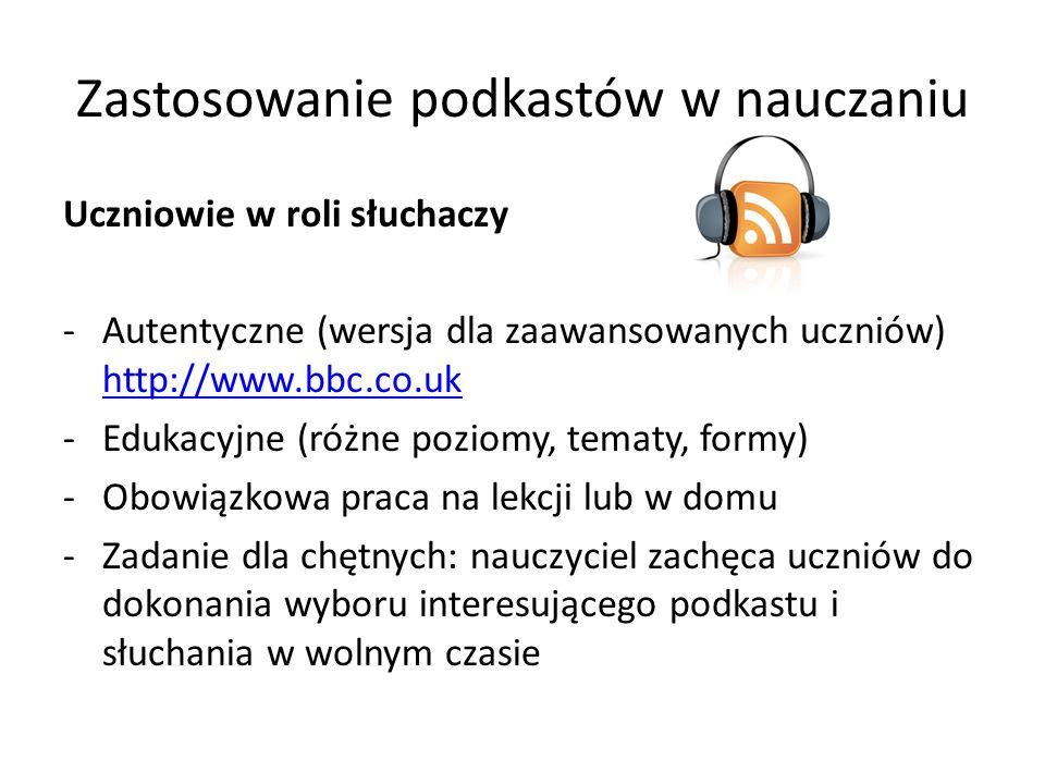 Zastosowanie podkastów w nauczaniu Uczniowie w roli słuchaczy -Autentyczne (wersja dla zaawansowanych uczniów) http://www.bbc.co.uk http://www.bbc.co.