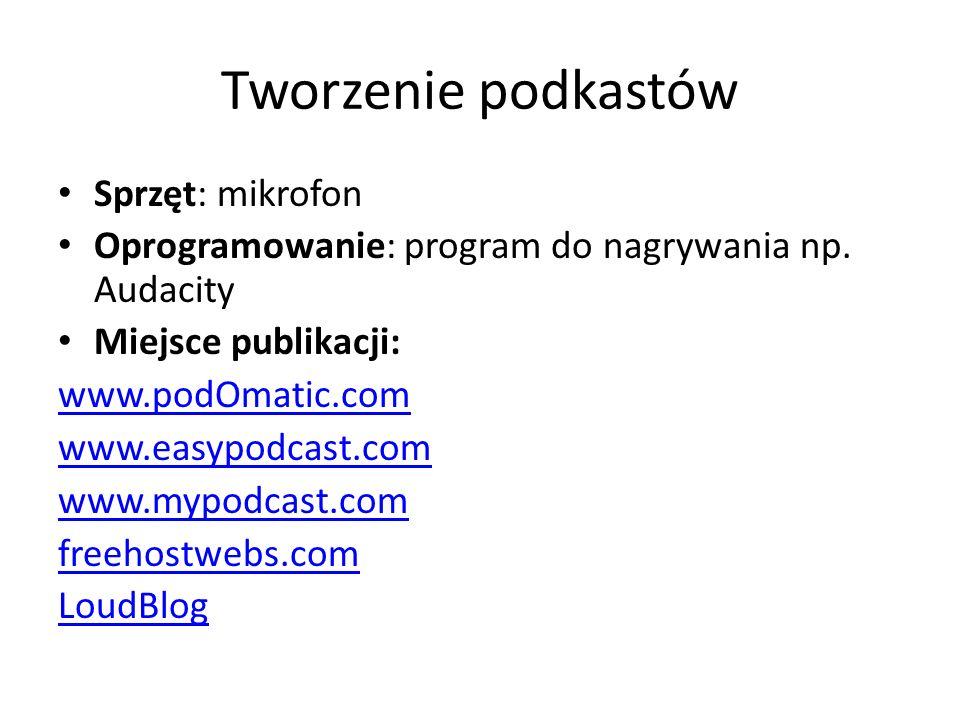 Tworzenie podkastów Sprzęt: mikrofon Oprogramowanie: program do nagrywania np. Audacity Miejsce publikacji: www.podOmatic.com www.easypodcast.com www.