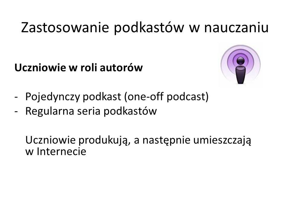 Zastosowanie podkastów w nauczaniu Uczniowie w roli autorów -Pojedynczy podkast (one-off podcast) -Regularna seria podkastów Uczniowie produkują, a na