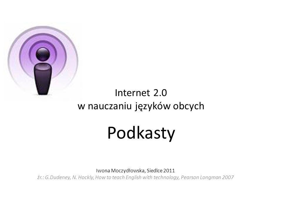 Internet 2.0 w nauczaniu języków obcych Podkasty Iwona Moczydłowska, Siedlce 2011 źr.: G.Dudeney, N. Hockly, How to teach English with technology, Pea