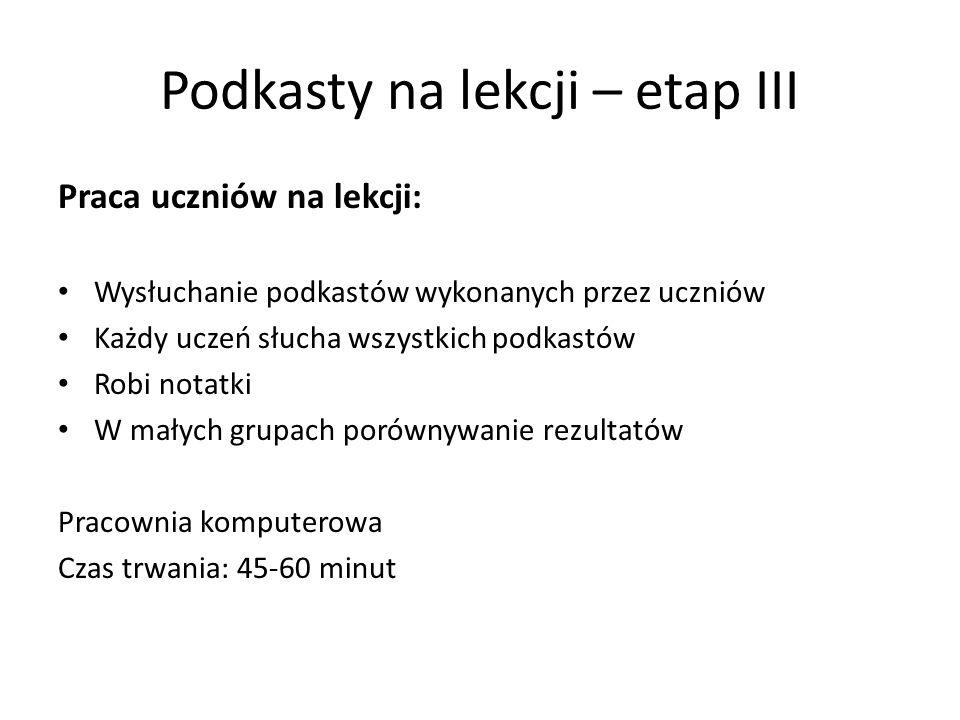 Podkasty na lekcji – etap III Praca uczniów na lekcji: Wysłuchanie podkastów wykonanych przez uczniów Każdy uczeń słucha wszystkich podkastów Robi not
