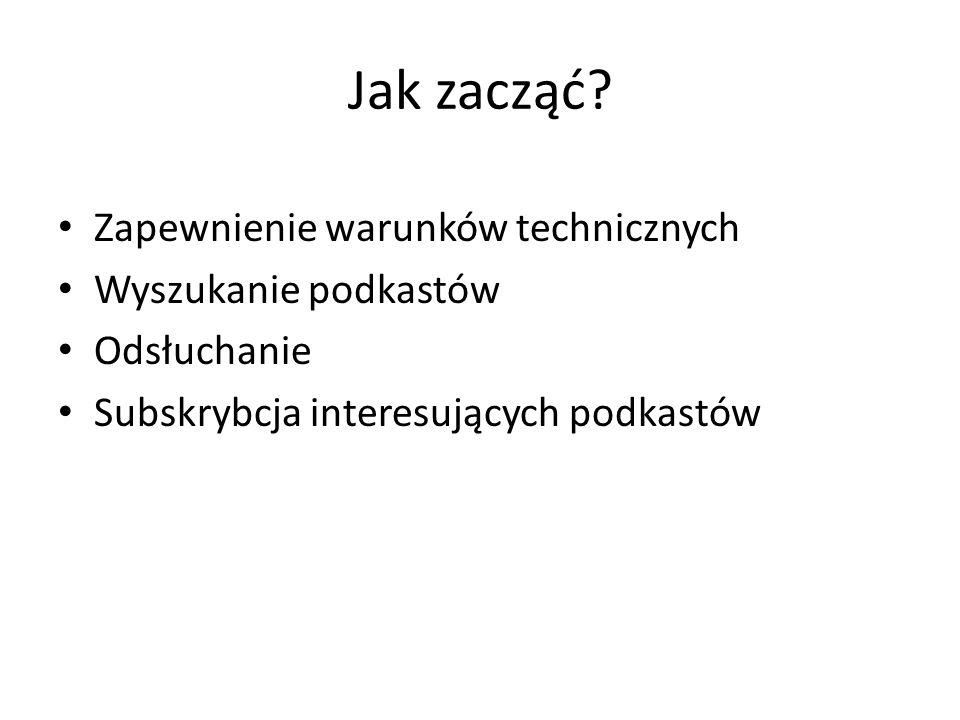 Jak zacząć? Zapewnienie warunków technicznych Wyszukanie podkastów Odsłuchanie Subskrybcja interesujących podkastów