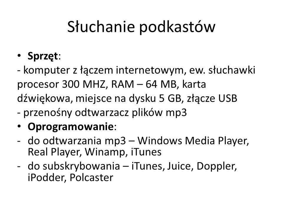 Słuchanie podkastów Sprzęt: - komputer z łączem internetowym, ew. słuchawki procesor 300 MHZ, RAM – 64 MB, karta dźwiękowa, miejsce na dysku 5 GB, złą