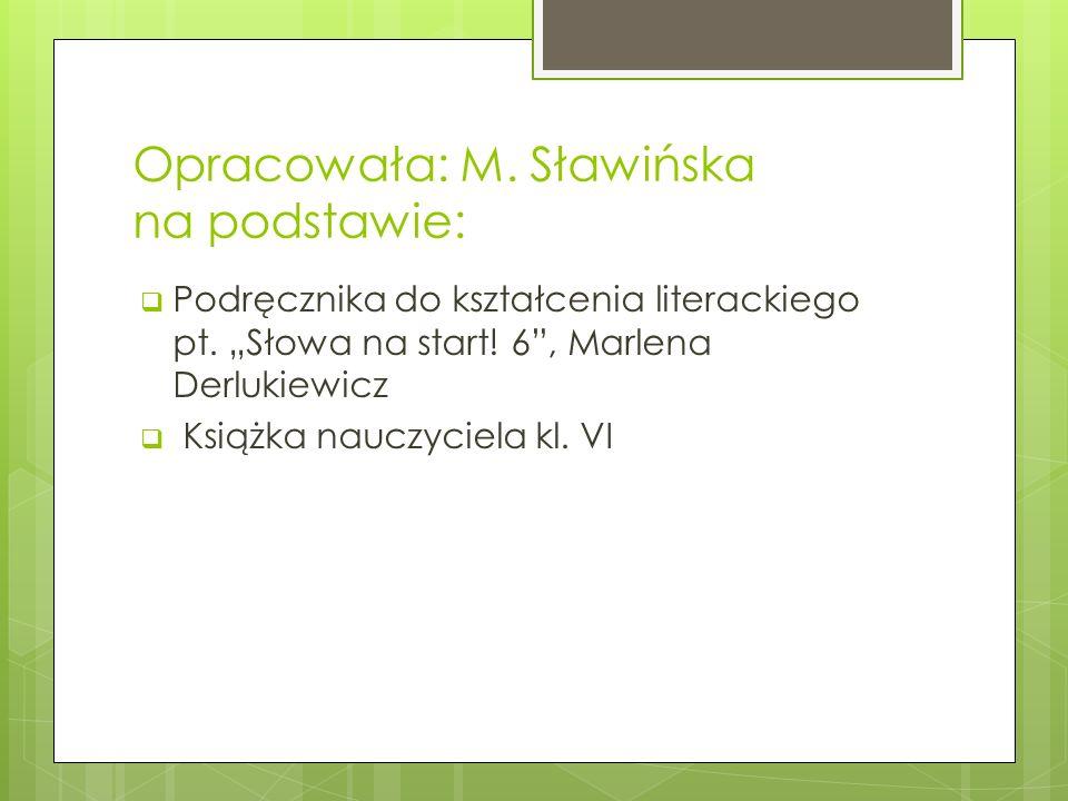 Opracowała: M. Sławińska na podstawie: Podręcznika do kształcenia literackiego pt. Słowa na start! 6, Marlena Derlukiewicz Książka nauczyciela kl. VI
