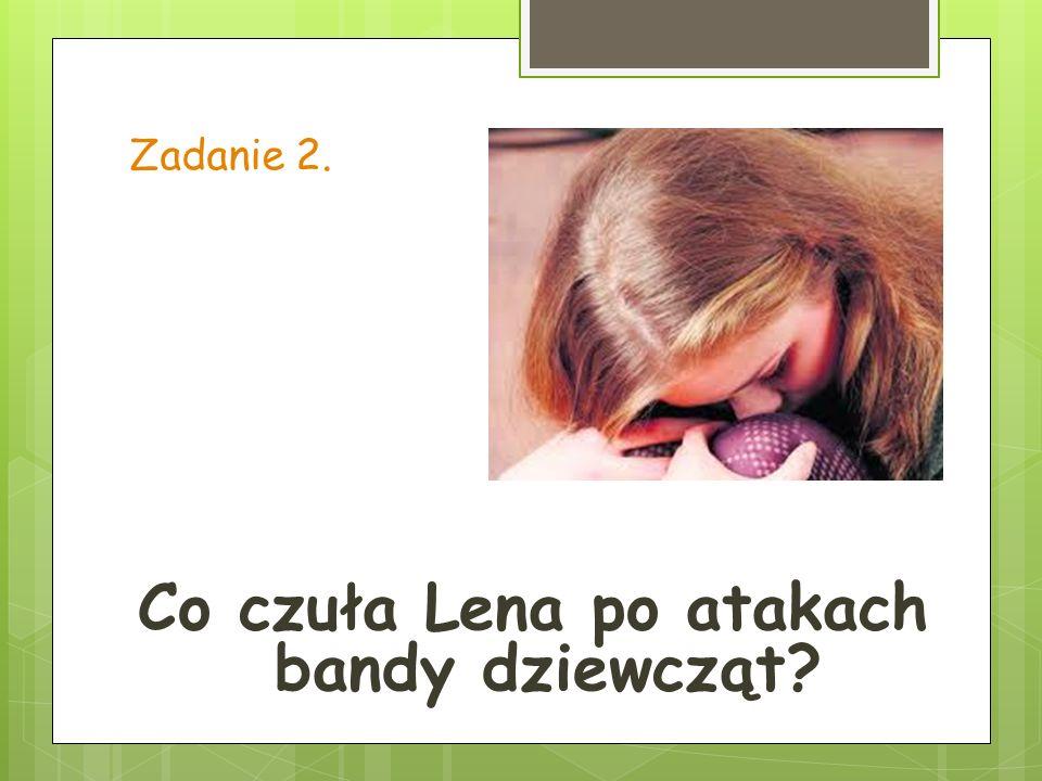 Zadanie 2. Co czuła Lena po atakach bandy dziewcząt?