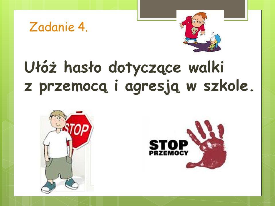 Zadanie 4. Ułóż hasło dotyczące walki z przemocą i agresją w szkole.