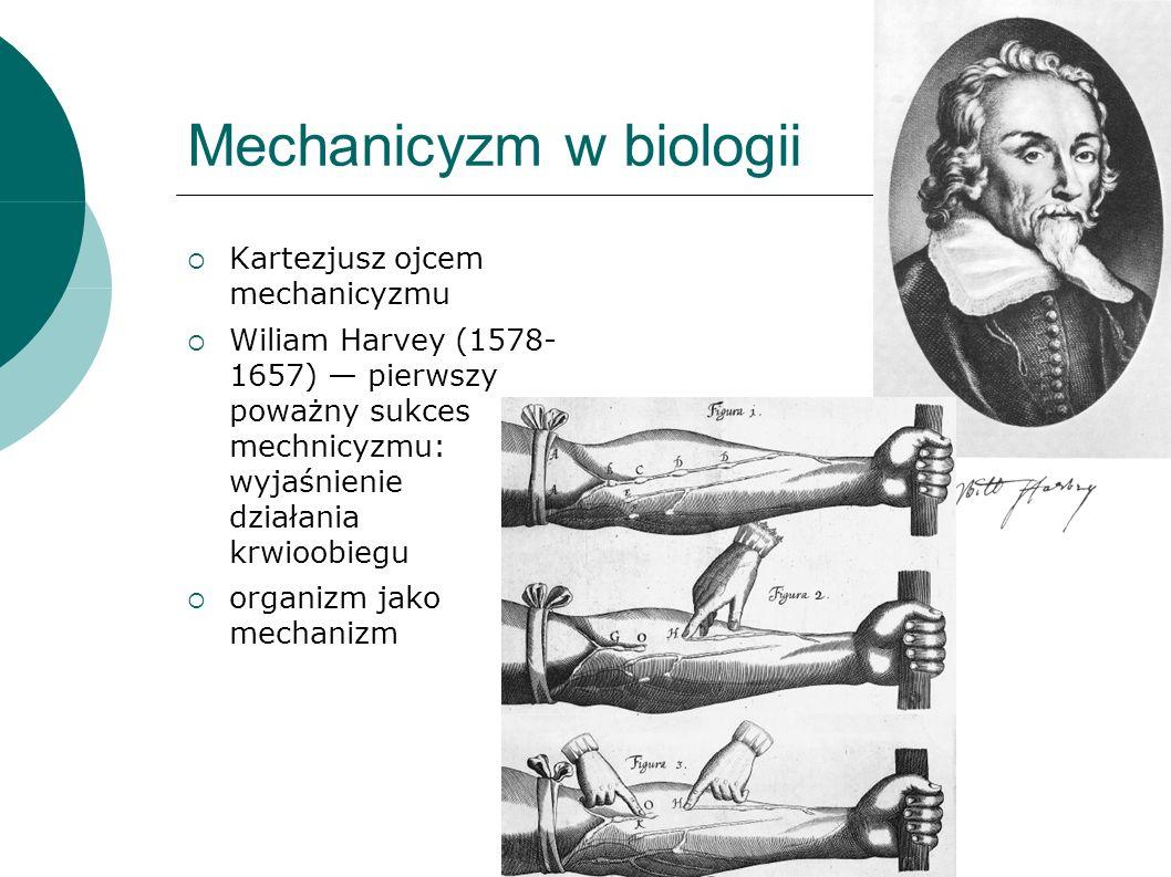 Mechanicyzm w biologii Kartezjusz ojcem mechanicyzmu Wiliam Harvey (1578- 1657) pierwszy poważny sukces mechnicyzmu: wyjaśnienie działania krwioobiegu organizm jako mechanizm