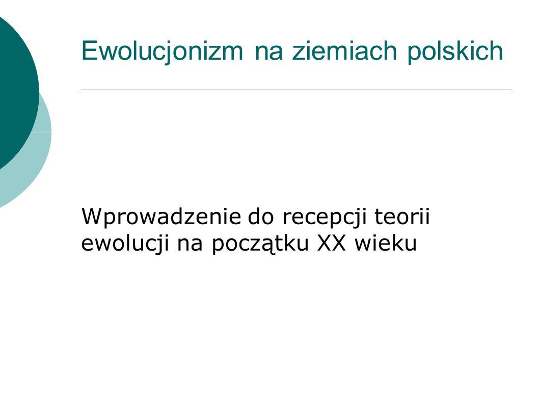 Ewolucjonizm na ziemiach polskich Wprowadzenie do recepcji teorii ewolucji na początku XX wieku