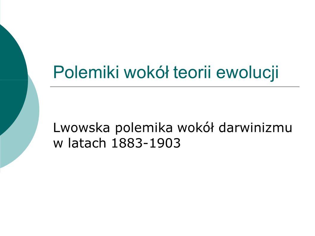 Polemiki wokół teorii ewolucji Lwowska polemika wokół darwinizmu w latach 1883-1903