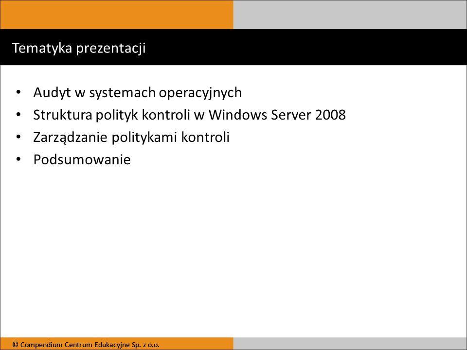 © Compendium Centrum Edukacyjne Sp. z o.o. Tematyka prezentacji Audyt w systemach operacyjnych Struktura polityk kontroli w Windows Server 2008 Zarząd