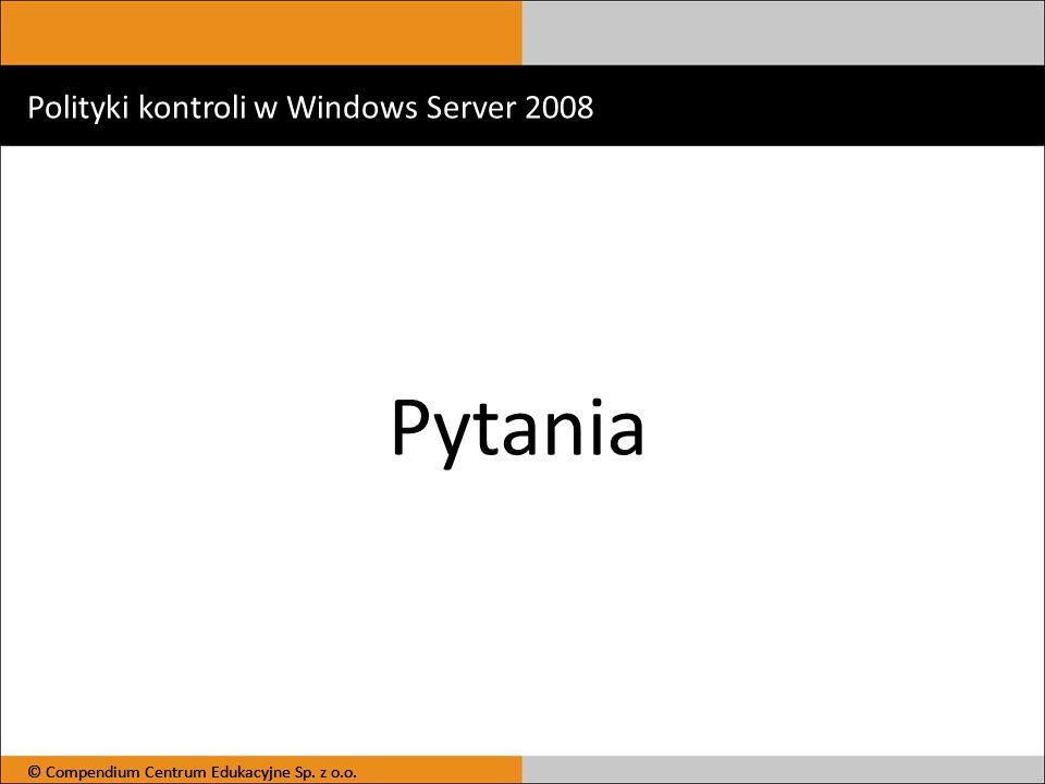Polityki kontroli w Windows Server 2008 Pytania © Compendium Centrum Edukacyjne Sp. z o.o.