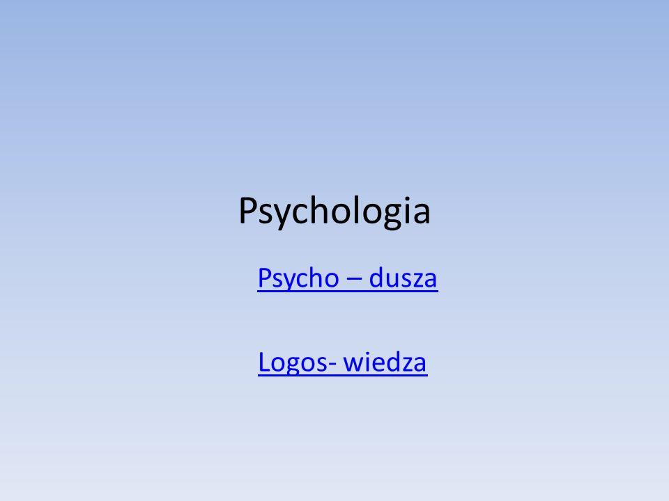 Psychologia Psycho – dusza Logos- wiedza