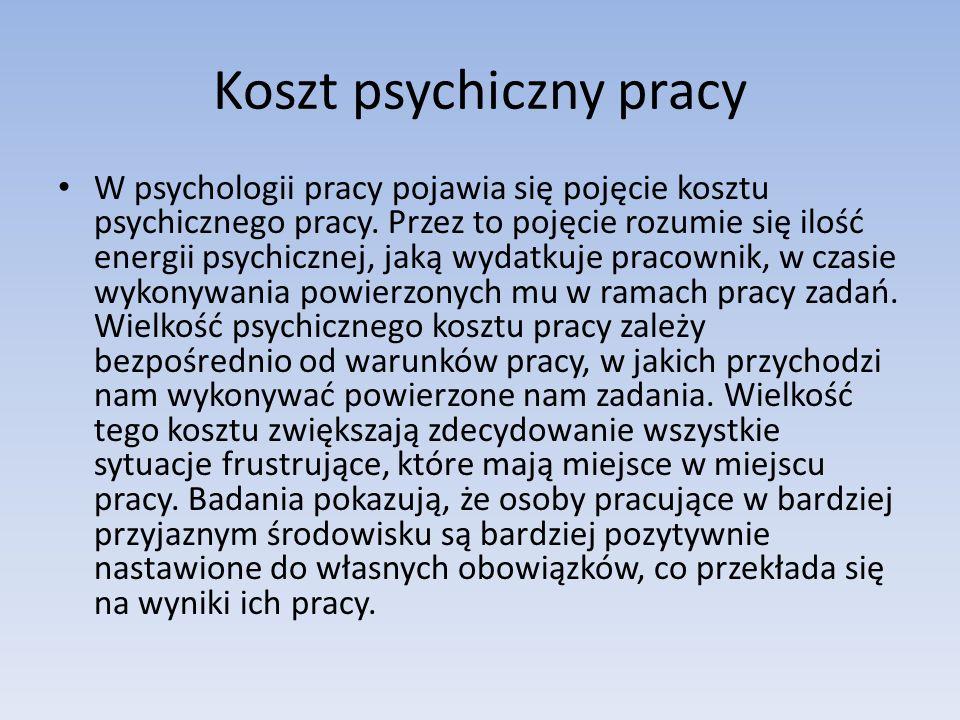 Koszt psychiczny pracy W psychologii pracy pojawia się pojęcie kosztu psychicznego pracy. Przez to pojęcie rozumie się ilość energii psychicznej, jaką