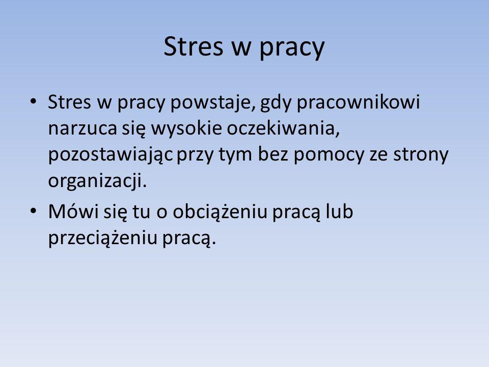 Stres w pracy Stres w pracy powstaje, gdy pracownikowi narzuca się wysokie oczekiwania, pozostawiając przy tym bez pomocy ze strony organizacji. Mówi