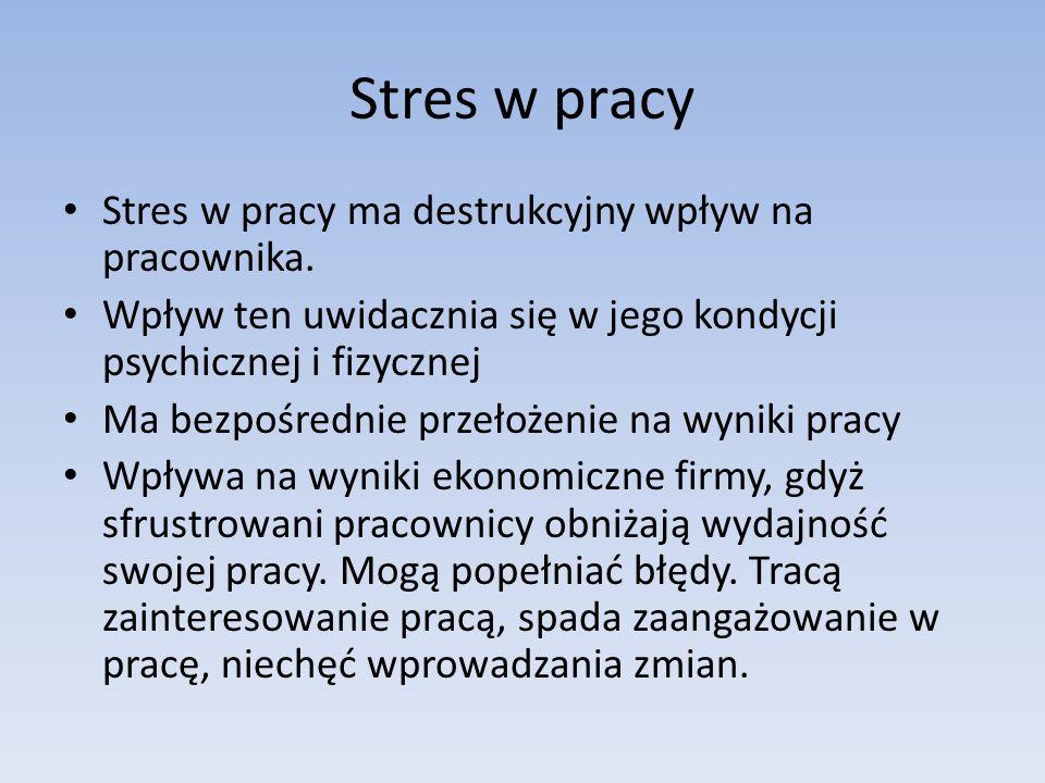 Stres w pracy Stres w pracy ma destrukcyjny wpływ na pracownika. Wpływ ten uwidacznia się w jego kondycji psychicznej i fizycznej Ma bezpośrednie prze
