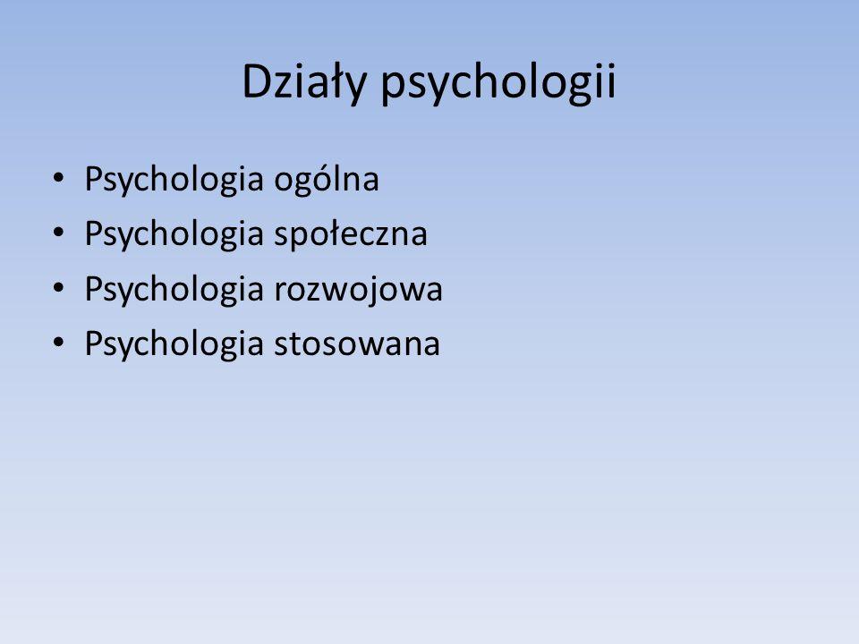 Działy psychologii Psychologia ogólna Psychologia społeczna Psychologia rozwojowa Psychologia stosowana
