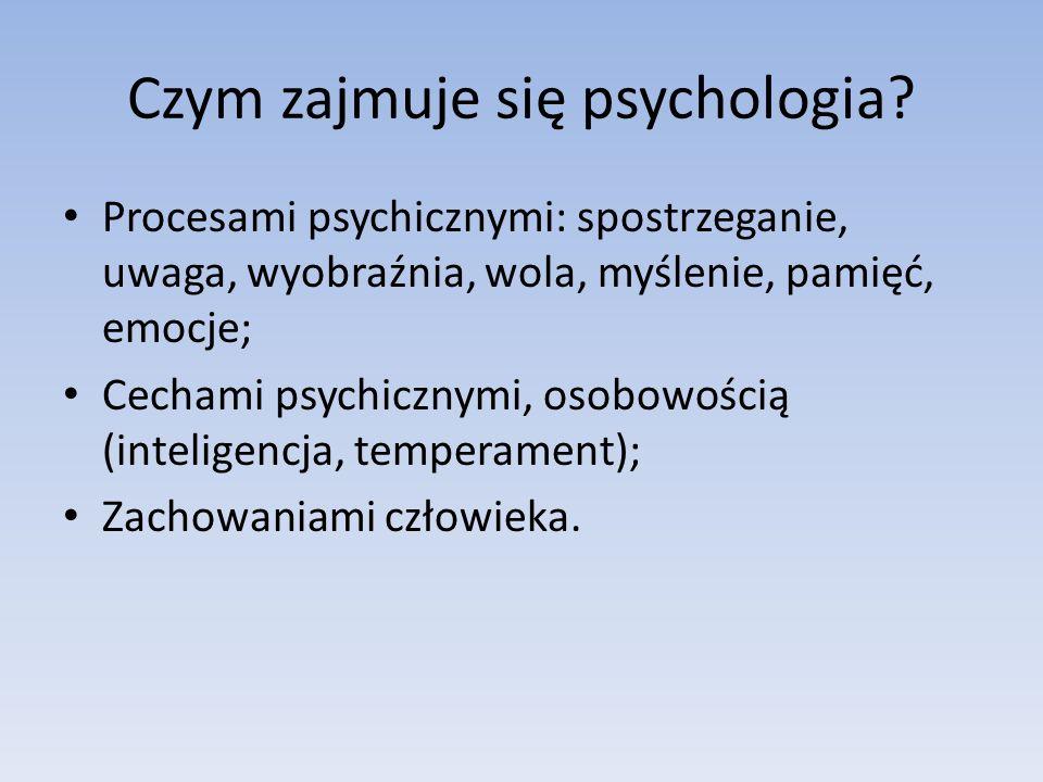 Czym zajmuje się psychologia? Procesami psychicznymi: spostrzeganie, uwaga, wyobraźnia, wola, myślenie, pamięć, emocje; Cechami psychicznymi, osobowoś