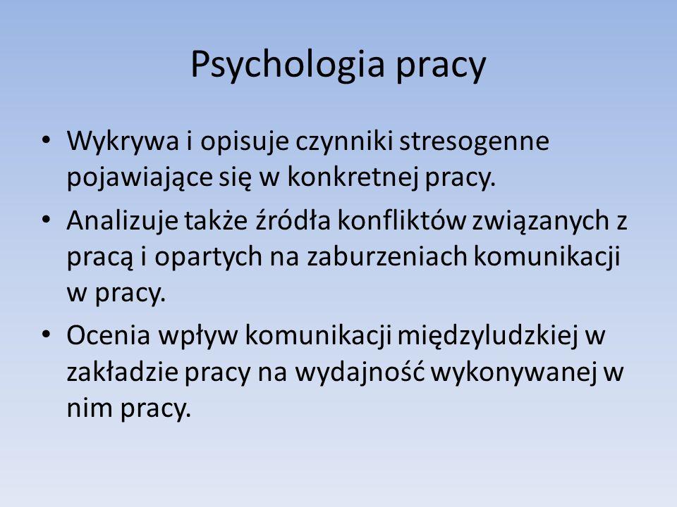 Psychologia pracy Wykrywa i opisuje czynniki stresogenne pojawiające się w konkretnej pracy. Analizuje także źródła konfliktów związanych z pracą i op
