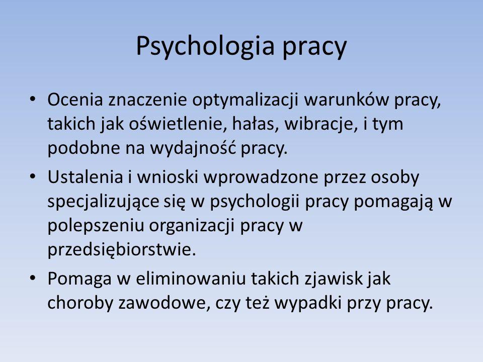 Psychologia pracy Ocenia znaczenie optymalizacji warunków pracy, takich jak oświetlenie, hałas, wibracje, i tym podobne na wydajność pracy. Ustalenia