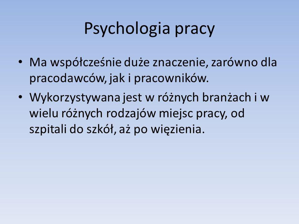Psychologia pracy Ma współcześnie duże znaczenie, zarówno dla pracodawców, jak i pracowników. Wykorzystywana jest w różnych branżach i w wielu różnych