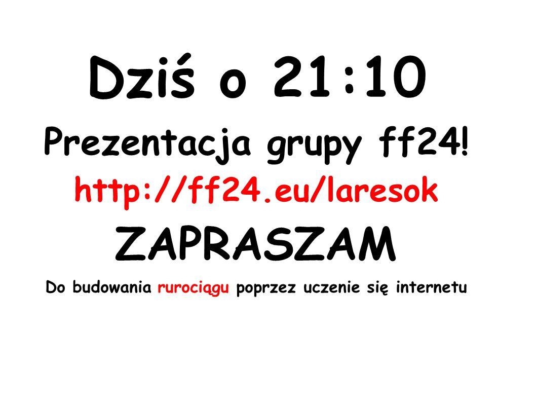 Dziś o 21:10 Prezentacja grupy ff24.