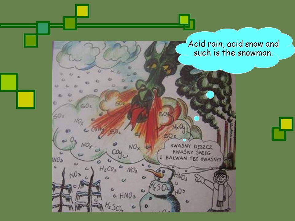 Acid rain, acid snow and such is the snowman.