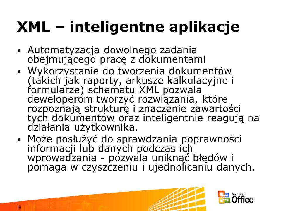 10 XML – inteligentne aplikacje Automatyzacja dowolnego zadania obejmującego pracę z dokumentami Wykorzystanie do tworzenia dokumentów (takich jak raporty, arkusze kalkulacyjne i formularze) schematu XML pozwala deweloperom tworzyć rozwiązania, które rozpoznają strukturę i znaczenie zawartości tych dokumentów oraz inteligentnie reagują na działania użytkownika.