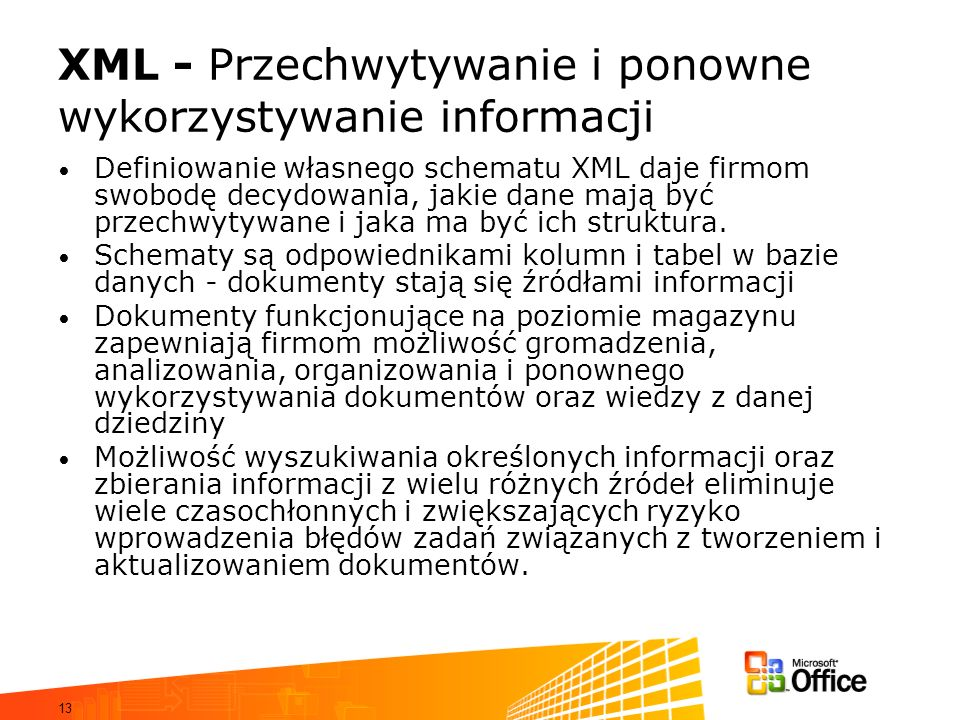 13 XML - Przechwytywanie i ponowne wykorzystywanie informacji Definiowanie własnego schematu XML daje firmom swobodę decydowania, jakie dane mają być przechwytywane i jaka ma być ich struktura.