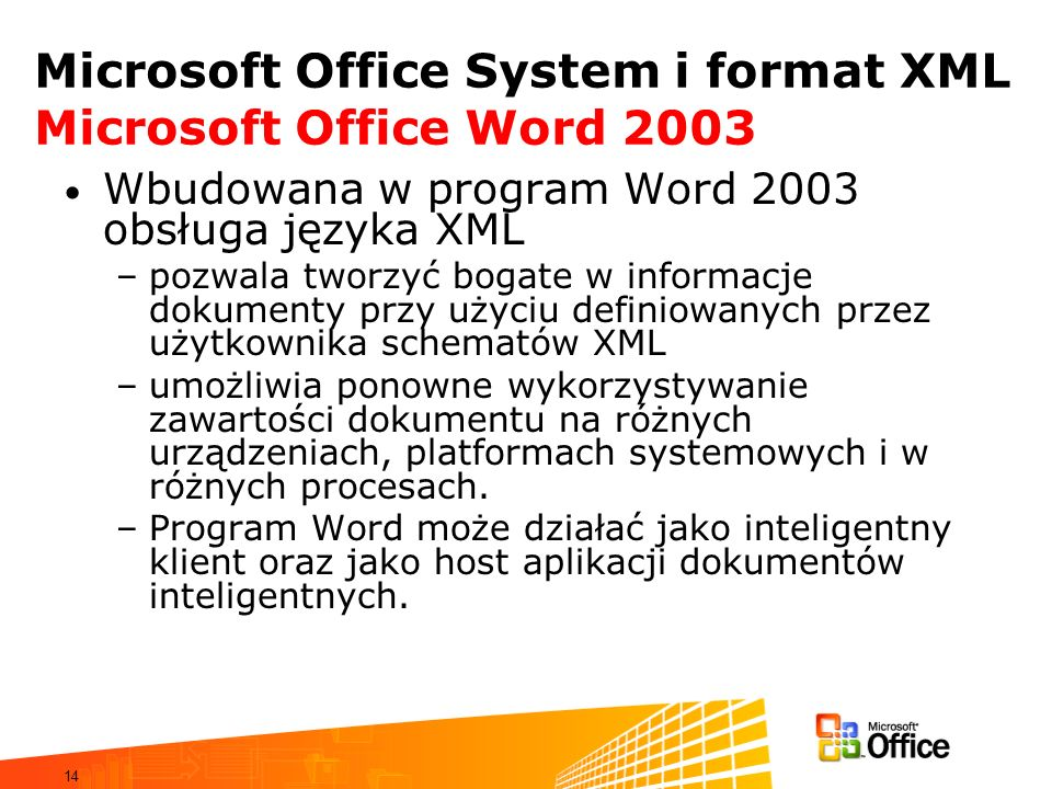 14 Microsoft Office System i format XML Microsoft Office Word 2003 Wbudowana w program Word 2003 obsługa języka XML –pozwala tworzyć bogate w informacje dokumenty przy użyciu definiowanych przez użytkownika schematów XML –umożliwia ponowne wykorzystywanie zawartości dokumentu na różnych urządzeniach, platformach systemowych i w różnych procesach.