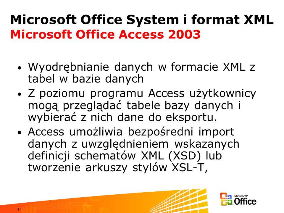 17 Microsoft Office System i format XML Microsoft Office Access 2003 Wyodrębnianie danych w formacie XML z tabel w bazie danych Z poziomu programu Access użytkownicy mogą przeglądać tabele bazy danych i wybierać z nich dane do eksportu.