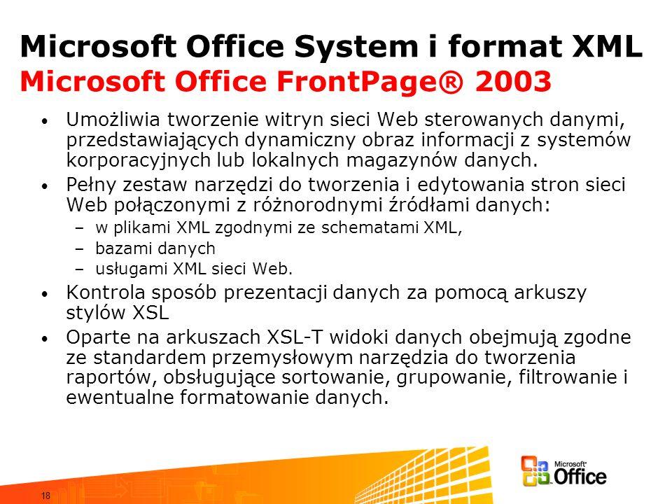 18 Microsoft Office System i format XML Microsoft Office FrontPage® 2003 Umożliwia tworzenie witryn sieci Web sterowanych danymi, przedstawiających dynamiczny obraz informacji z systemów korporacyjnych lub lokalnych magazynów danych.