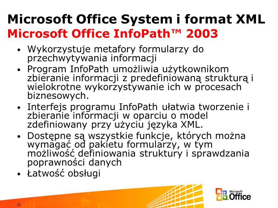 20 Microsoft Office System i format XML Microsoft Office InfoPath 2003 Wykorzystuje metafory formularzy do przechwytywania informacji Program InfoPath umożliwia użytkownikom zbieranie informacji z predefiniowaną strukturą i wielokrotne wykorzystywanie ich w procesach biznesowych.