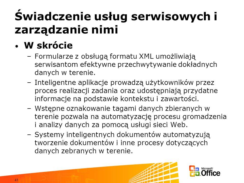 41 Świadczenie usług serwisowych i zarządzanie nimi W skrócie –Formularze z obsługą formatu XML umożliwiają serwisantom efektywne przechwytywanie dokładnych danych w terenie.