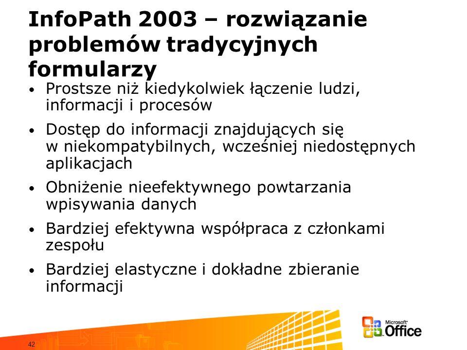 42 InfoPath 2003 – rozwiązanie problemów tradycyjnych formularzy Prostsze niż kiedykolwiek łączenie ludzi, informacji i procesów Dostęp do informacji znajdujących się w niekompatybilnych, wcześniej niedostępnych aplikacjach Obniżenie nieefektywnego powtarzania wpisywania danych Bardziej efektywna współpraca z członkami zespołu Bardziej elastyczne i dokładne zbieranie informacji