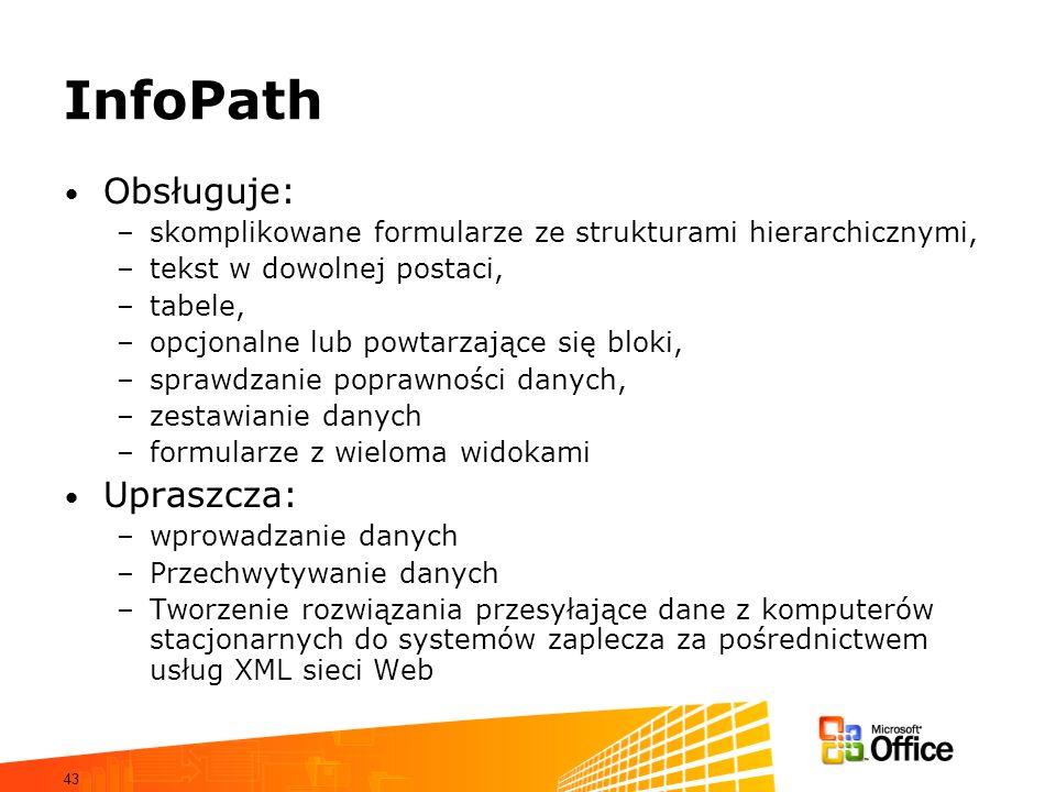 43 InfoPath Obsługuje: –skomplikowane formularze ze strukturami hierarchicznymi, –tekst w dowolnej postaci, –tabele, –opcjonalne lub powtarzające się bloki, –sprawdzanie poprawności danych, –zestawianie danych –formularze z wieloma widokami Upraszcza: –wprowadzanie danych –Przechwytywanie danych –Tworzenie rozwiązania przesyłające dane z komputerów stacjonarnych do systemów zaplecza za pośrednictwem usług XML sieci Web
