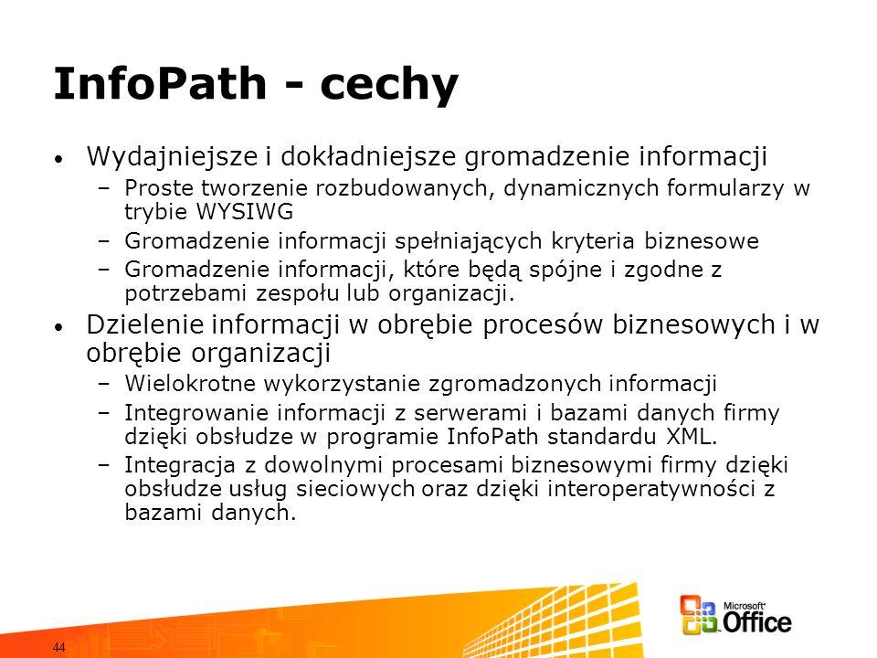 44 InfoPath - cechy Wydajniejsze i dokładniejsze gromadzenie informacji –Proste tworzenie rozbudowanych, dynamicznych formularzy w trybie WYSIWG –Gromadzenie informacji spełniających kryteria biznesowe –Gromadzenie informacji, które będą spójne i zgodne z potrzebami zespołu lub organizacji.