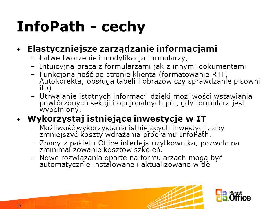 45 InfoPath - cechy Elastyczniejsze zarządzanie informacjami –Łatwe tworzenie i modyfikacja formularzy, –Intuicyjna praca z formularzami jak z innymi
