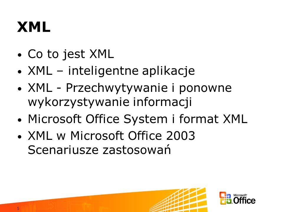 5 XML Co to jest XML XML – inteligentne aplikacje XML - Przechwytywanie i ponowne wykorzystywanie informacji Microsoft Office System i format XML XML w Microsoft Office 2003 Scenariusze zastosowań