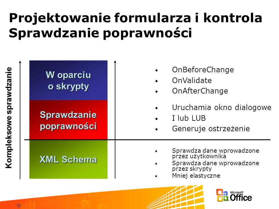 55 Projektowanie formularza i kontrola Sprawdzanie poprawności Sprawdzanie poprawności XML Schema W oparciu o skrypty Kompleksowe sprawdzanie Sprawdza dane wprowadzone przez użytkownika Sprawdza dane wprowadzone przez skrypty Mniej elastyczne Uruchamia okno dialogowe I lub LUB Generuje ostrzeżenie OnBeforeChange OnValidate OnAfterChange