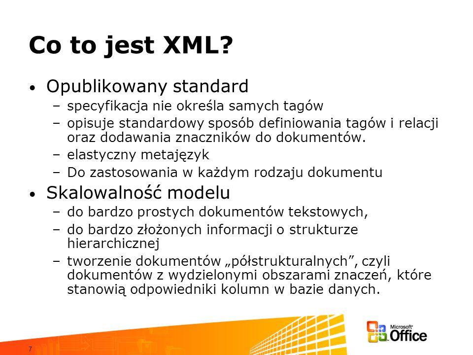 7 Co to jest XML? Opublikowany standard –specyfikacja nie określa samych tagów –opisuje standardowy sposób definiowania tagów i relacji oraz dodawania