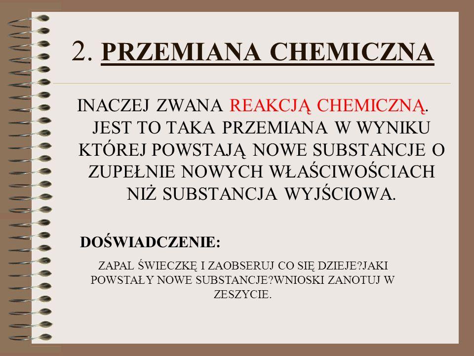 2. PRZEMIANA CHEMICZNA INACZEJ ZWANA REAKCJĄ CHEMICZNĄ. JEST TO TAKA PRZEMIANA W WYNIKU KTÓREJ POWSTAJĄ NOWE SUBSTANCJE O ZUPEŁNIE NOWYCH WŁAŚCIWOŚCIA