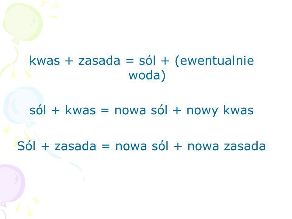 kwas + zasada = sól + (ewentualnie woda) sól + kwas = nowa sól + nowy kwas Sól + zasada = nowa sól + nowa zasada