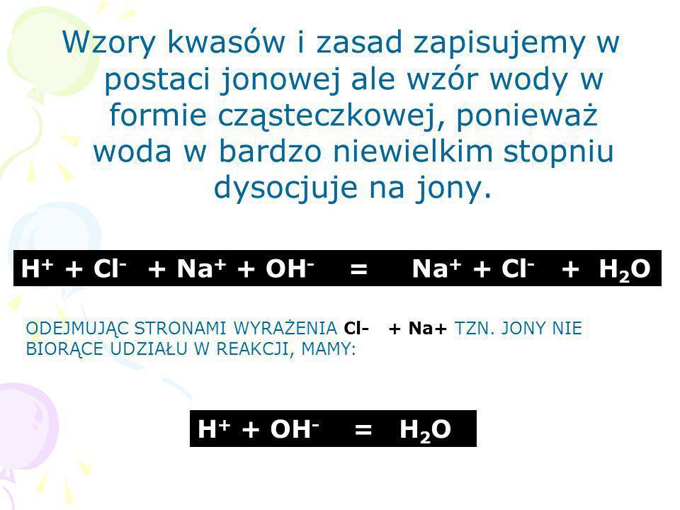 Wzory kwasów i zasad zapisujemy w postaci jonowej ale wzór wody w formie cząsteczkowej, ponieważ woda w bardzo niewielkim stopniu dysocjuje na jony. H